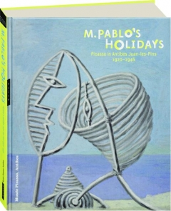 M. PABLO'S HOLIDAYS: Picasso in Antibes Juan-les-Pins 1920-1946