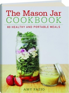 THE MASON JAR COOKBOOK: 80 Healthy and Portable Meals