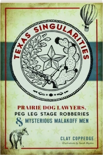 TEXAS SINGULARITIES: Prairie Dog Lawyers, Peg Leg Stage Robberies & Mysterious Malakoff Men