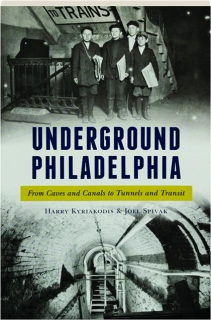 UNDERGROUND PHILADELPHIA: From Caves and Canals to Tunnels and Transit