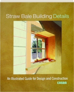 STRAW BALE BUILDING DETAILS: An Illustrated Guide for Design and Construction