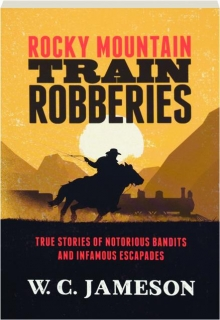 ROCKY MOUNTAIN TRAIN ROBBERIES: True Stories of Notorious Bandits and Infamous Escapades