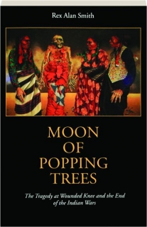 MOON OF POPPING TREES: The Tragedy at Wounded Knee and the End of the Indian Wars
