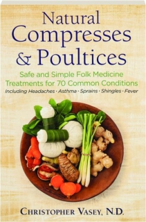 NATURAL COMPRESSES & POULTICES: Safe and Simple Folk Medicine Treatments for 70 Common Conditions