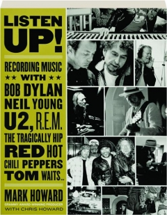 LISTEN UP! Recording Music with Bob Dylan, Neil Young, U2, R.E.M., the Tragically Hip, Red Hot Chili Peppers, Tom Waits.