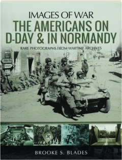 THE AMERICANS ON D-DAY & IN NORMANDY: Images of War