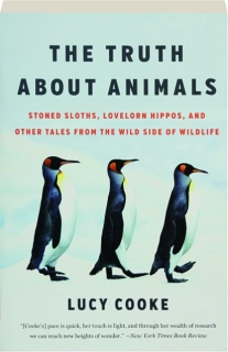 THE TRUTH ABOUT ANIMALS: Stoned Sloths, Lovelorn Hippos, and Other Tales from the Wild Side of Wildlife