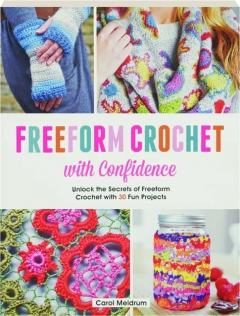 FREEFORM CROCHET WITH CONFIDENCE: Unlock the Secrets of Freeform Crochet with 30 Fun Projects
