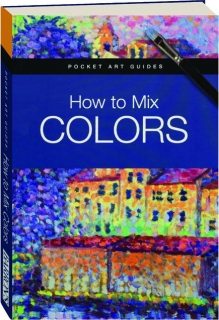 HOW TO MIX COLORS: Pocket Art Guides