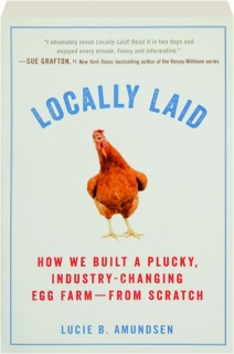 LOCALLY LAID: How We Built a Plucky, Industry-Changing Egg Farm--from Scratch