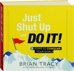 JUST SHUT UP AND DO IT! 7 Steps to Conquer Your Goals