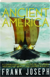 THE LOST COLONIES OF ANCIENT AMERICA: A Comprehensive Guide to the Pre-Columbian Visitors That Really Discovered America