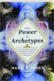 THE POWER OF ARCHETYPES: How to Use Universal Symbols to Understand Your Behavior and Reprogram Your Subconscious