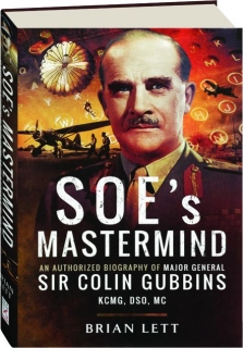 SOE'S MASTERMIND: The Authorized Biography of Major General Sir Colin Gubbins KCMG, DSO, MC