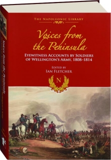 VOICES FROM THE PENINSULA: Eyewitness Accounts by Soldiers of Wellington's Army, 1808-1814