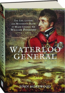 WATERLOO GENERAL: The Life, Letters and Mysterious Death of Major General Sir William Ponsonby 1772-1815