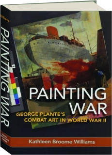 PAINTING WAR: George Plante's Combat Art in World War II