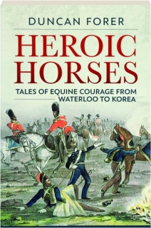 HEROIC HORSES: Tales of Equine Courage from Waterloo to Korea