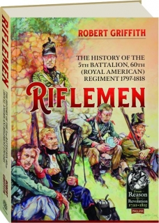 RIFLEMEN: The History of the 5th Battalion, 60th (Royal American) Regiment 1797-1818
