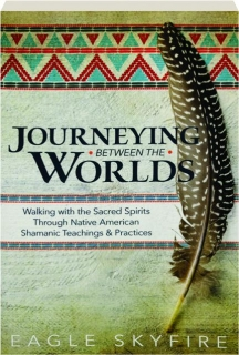 JOURNEYING BETWEEN THE WORLDS: Walking with the Sacred Spirits Through Native American Shamanic Teachings & Practices