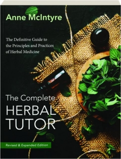 THE COMPLETE HERBAL TUTOR, REVISED EDITION: The Definitive Guide to the Principles and Practices of Herbal Medicine