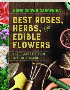 BEST ROSES, HERBS, AND EDIBLE FLOWERS: Home Grown Gardening
