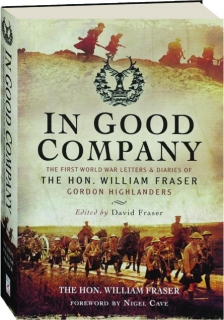 IN GOOD COMPANY: The First World War Letters & Diaries of the Hon. William Fraser, Gordon Highlanders