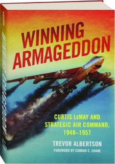 WINNING ARMAGEDDON: Curtis LeMay and Strategic Air Command, 1948-1957