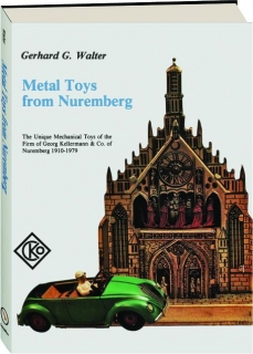 METAL TOYS FROM NUREMBERG: The Unique Mechanical Toys of the Firm of Georg Kellermann & Co. of Nuremberg 1910-1979