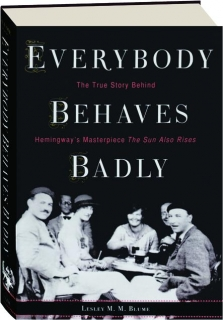 EVERYBODY BEHAVES BADLY: The True Story Behind Hemingway's Masterpiece <I>The Sun Also Rises</I>