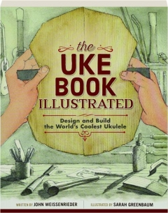 THE UKE BOOK ILLUSTRATED: Design and Build the World's Coolest Ukulele