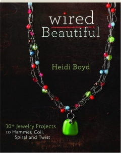 WIRED BEAUTIFUL: 30+ Jewelry Projects to Hammer, Coil, Spiral and Twist