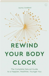 REWIND YOUR BODY CLOCK: The Complete Natural Guide to a Happier, Healthier, Younger You