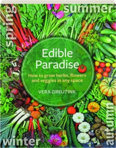 EDIBLE PARADISE: How to Grow Herbs, Flowers and Veggies in Any Space
