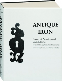 ANTIQUE IRON: Survey of American and English Forms, Fifteenth Through Nineteenth Centuries