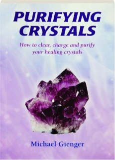 PURIFYING CRYSTALS: How to Clear, Charge and Purify Your Healing Crystals
