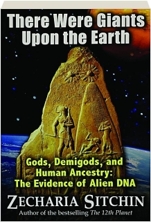 THERE WERE GIANTS UPON THE EARTH: Gods, Demigods, and Human Ancestry--The Evidence of Alien DNA