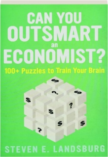 CAN YOU OUTSMART AN ECONOMIST? 100+ Puzzles to Train Your Brain
