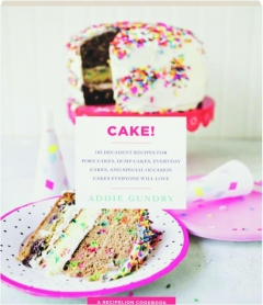 CAKE! 103 Decadent Recipes for Poke Cakes, Dump Cakes, Everyday Cakes, and Special Occasion Cakes Everyone Will Love
