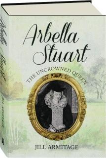 ARBELLA STUART: The Uncrowned Queen