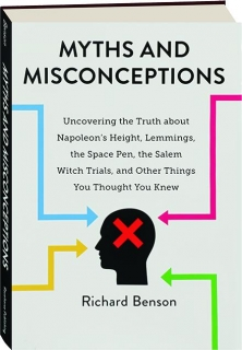 MYTHS AND MISCONCEPTIONS: Uncovering the Truth About Napoleon's Height, Lemmings, the Space Pen, the Salem Witch Trials, and Other Things You Thought You Knew