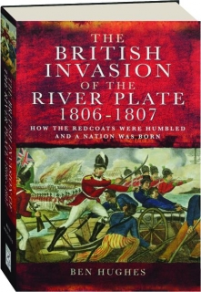 THE BRITISH INVASION OF THE RIVER PLATE 1806-1807