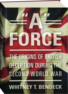 """""""A"""" FORCE: The Origins of British Deception During the Second World War"""