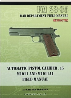 AUTOMATIC PISTOL CALIBER .45, M1911 AND M1911A1 FIELD MANUAL
