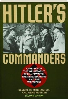 HITLER'S COMMANDERS, SECOND EDITION: Officers of the Wehrmacht, the Luftwaffe, the Kriegsmarine, and the Waffen-SS