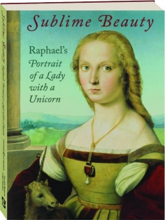 SUBLIME BEAUTY: Raphael's Portrait of a Lady with a Unicorn