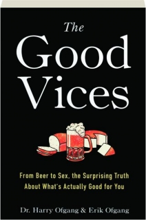THE GOOD VICES: From Beer to Sex, the Surprising Truth About What's Actually Good for You