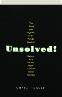 UNSOLVED! The History and Mystery of the World's Greatest Ciphers from Ancient Egypt to Online Secret Societies