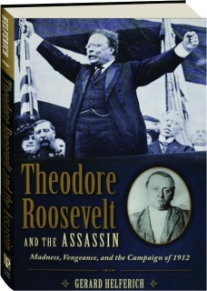 THEODORE ROOSEVELT AND THE ASSASSIN: Madness, Vengeance, and the Campaign of 1912