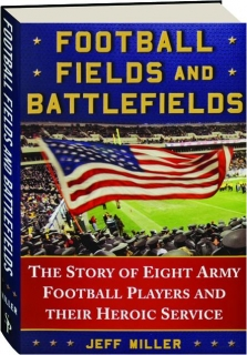 FOOTBALL FIELDS AND BATTLEFIELDS: The Story of Eight Army Football Players and Their Heroic Service
